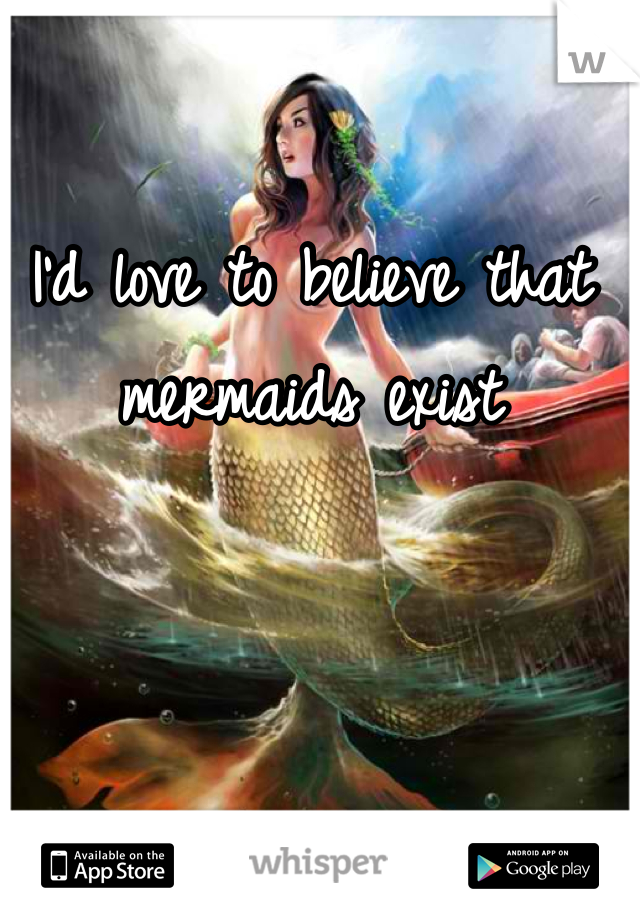 I'd love to believe that mermaids exist
