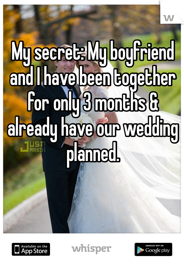 My secret: My boyfriend and I have been together for only 3 months & already have our wedding planned.