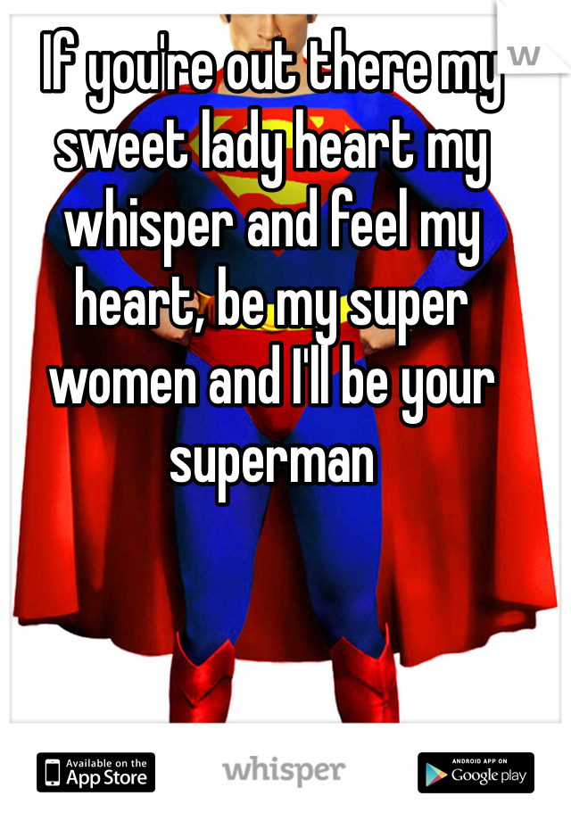 If you're out there my sweet lady heart my whisper and feel my heart, be my super women and I'll be your superman