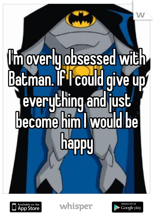 I'm overly obsessed with Batman. If I could give up everything and just become him I would be happy