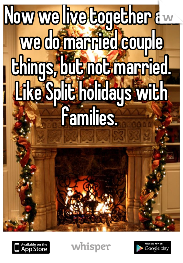 Now we live together and we do married couple things, but not married.  Like Split holidays with families.