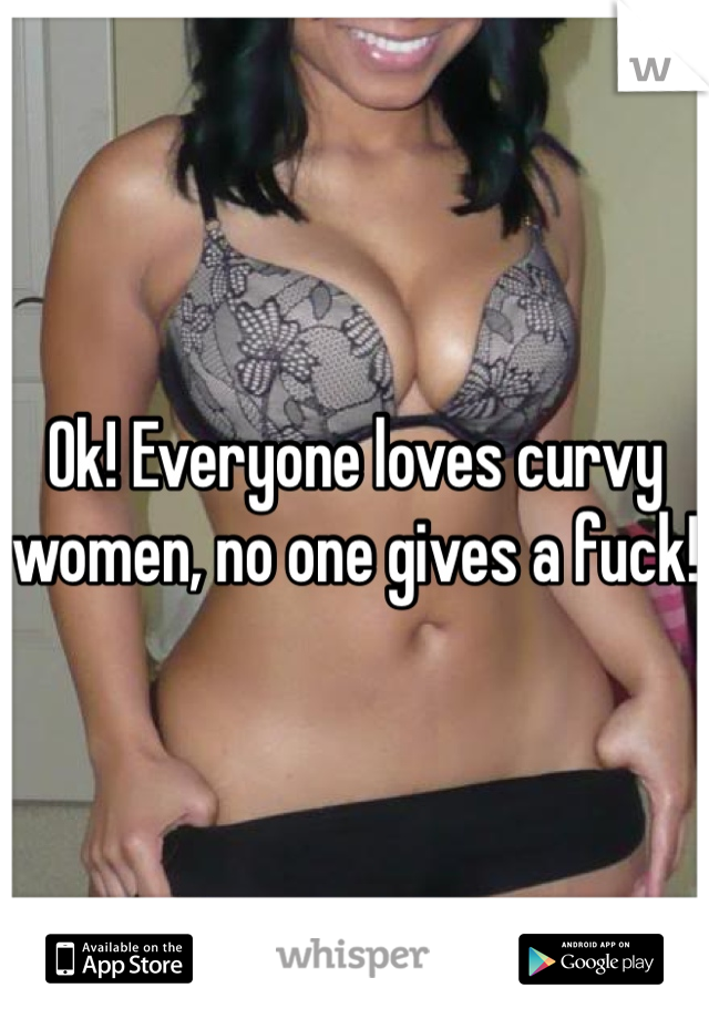 Ok! Everyone loves curvy women, no one gives a fuck!