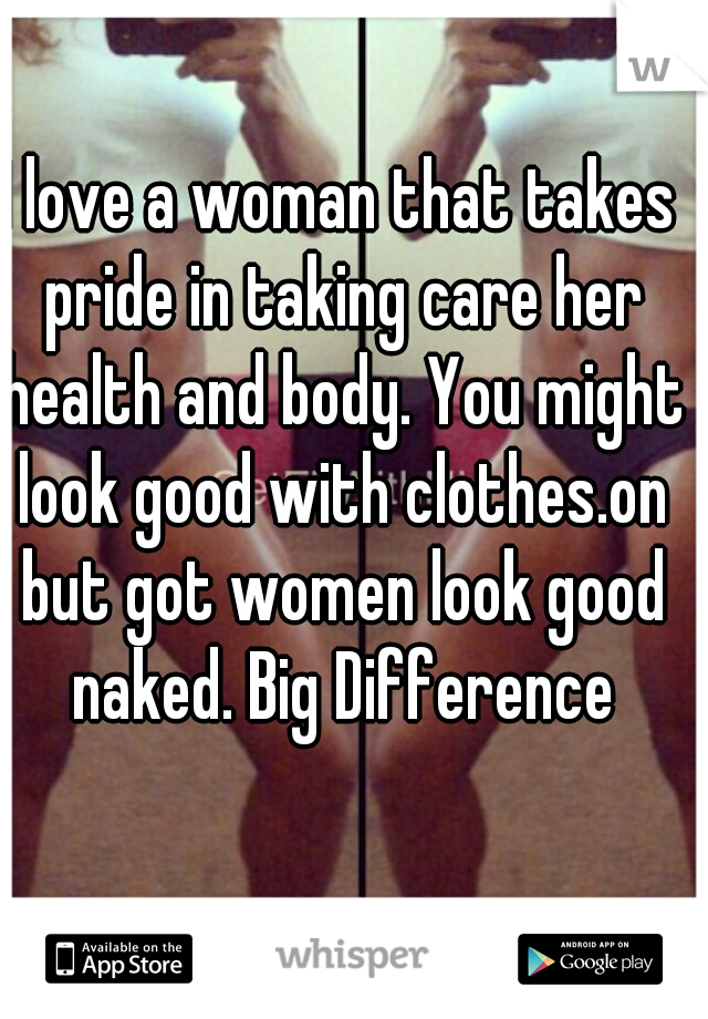 I love a woman that takes pride in taking care her health and body. You might look good with clothes.on but got women look good naked. Big Difference