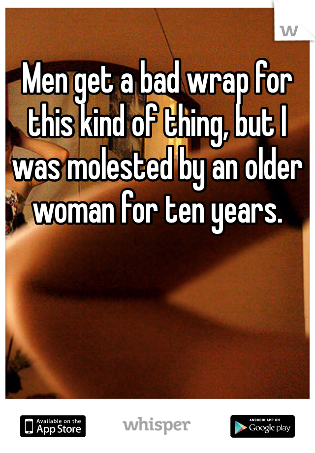 Men get a bad wrap for this kind of thing, but I was molested by an older woman for ten years.