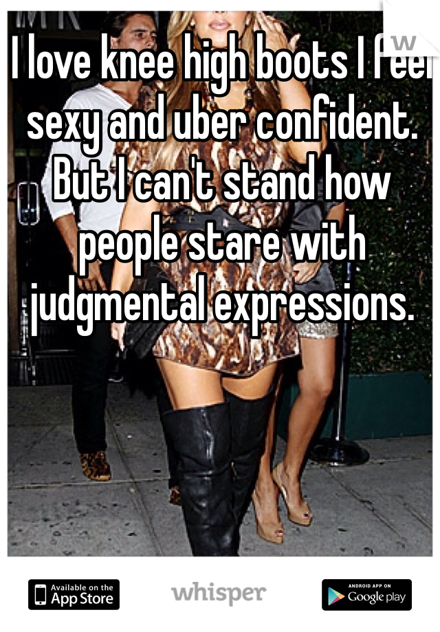 I love knee high boots I feel sexy and uber confident.  But I can't stand how people stare with judgmental expressions.