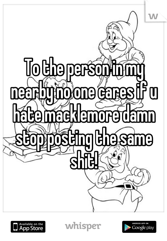 To the person in my nearby no one cares if u hate macklemore damn stop posting the same shit!