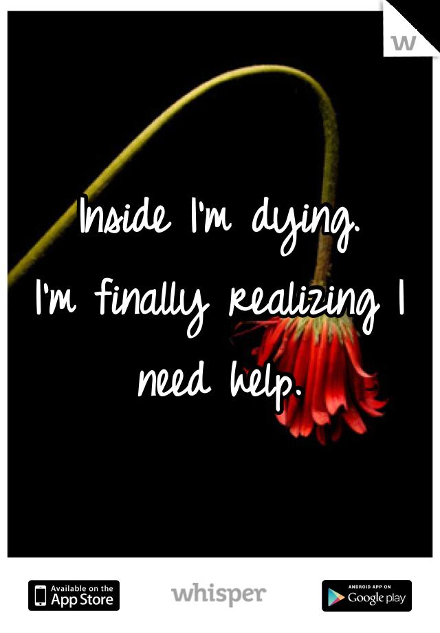 Inside I'm dying. I'm finally realizing I need help.