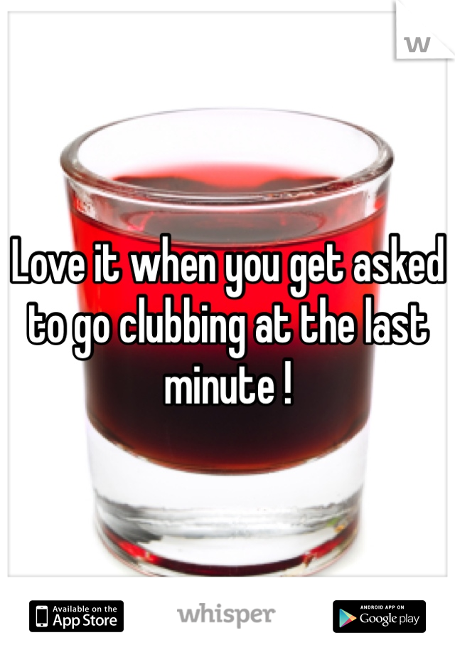 Love it when you get asked to go clubbing at the last minute !