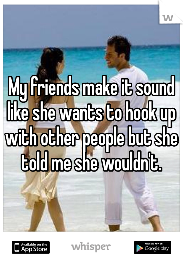 My friends make it sound like she wants to hook up with other people but she told me she wouldn't.