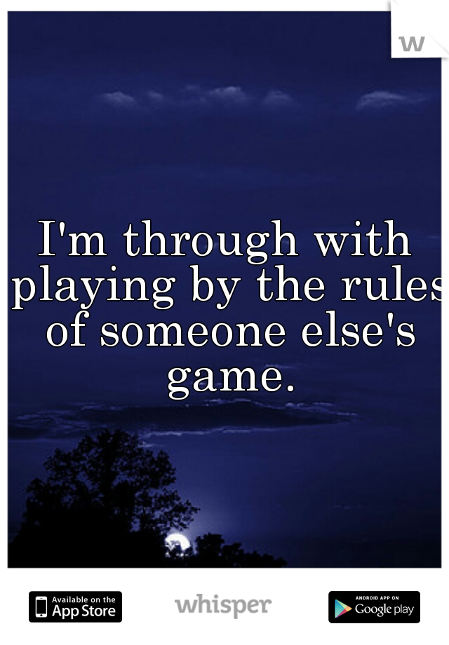 I'm through with playing by the rules of someone else's game.