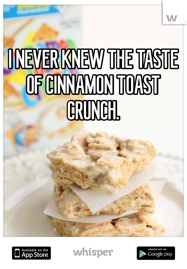 I NEVER KNEW THE TASTE OF CINNAMON TOAST CRUNCH.