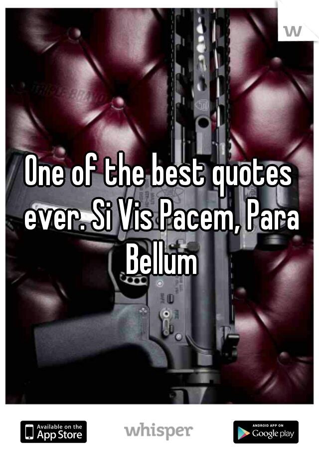 One of the best quotes ever. Si Vis Pacem, Para Bellum