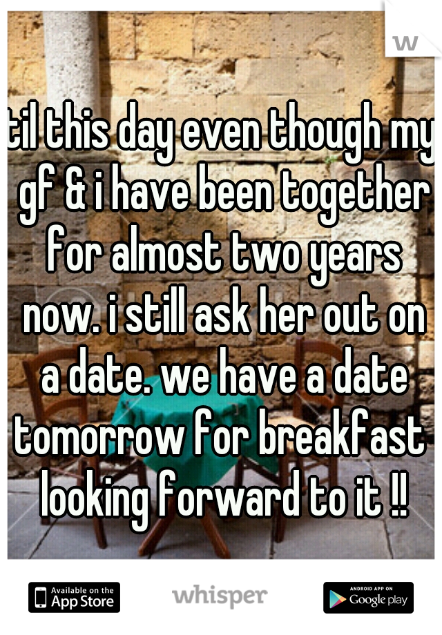 til this day even though my gf & i have been together for almost two years now. i still ask her out on a date. we have a date tomorrow for breakfast  looking forward to it !!
