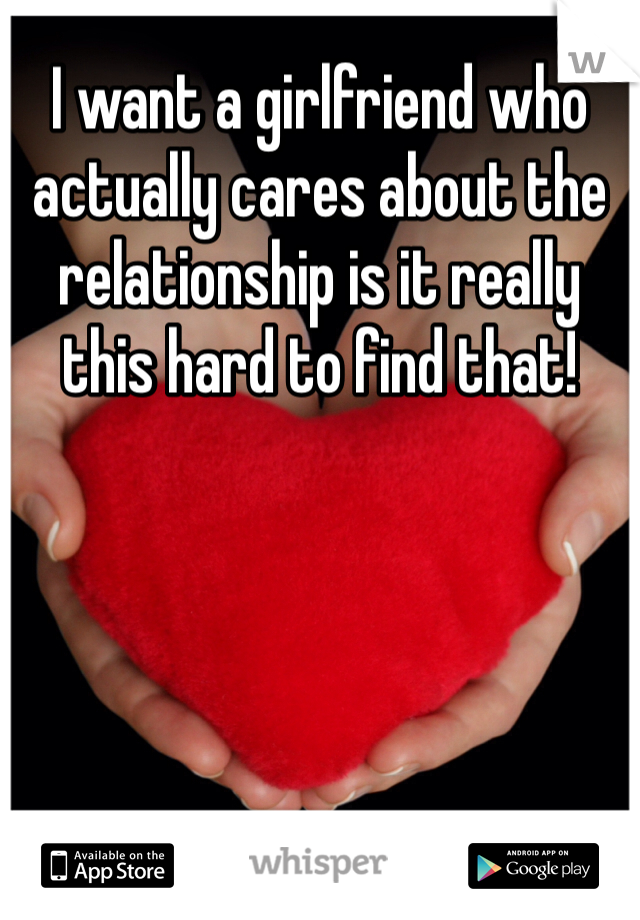 I want a girlfriend who actually cares about the relationship is it really this hard to find that!