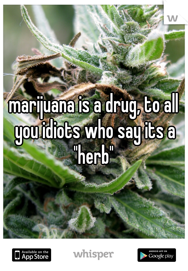 """marijuana is a drug, to all you idiots who say its a """"herb"""""""