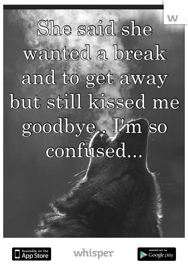 She said she wanted a break and to get away but still kissed me goodbye.. I'm so confused...