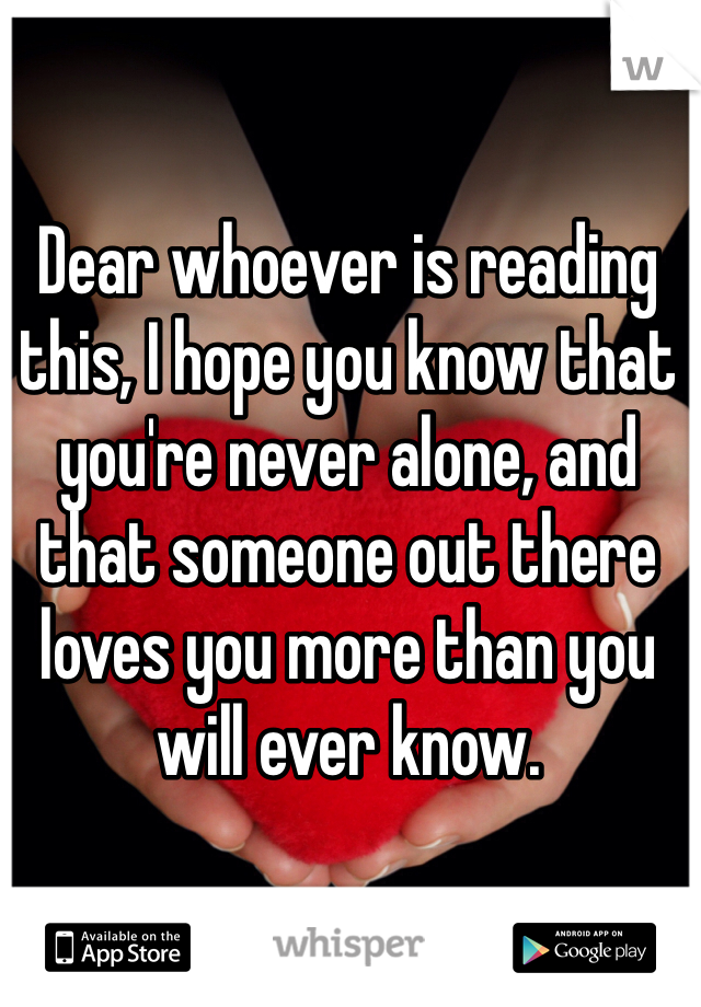Dear whoever is reading this, I hope you know that you're never alone, and that someone out there loves you more than you will ever know.