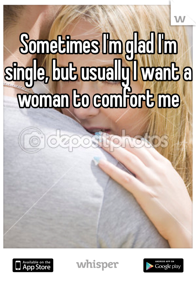Sometimes I'm glad I'm single, but usually I want a woman to comfort me