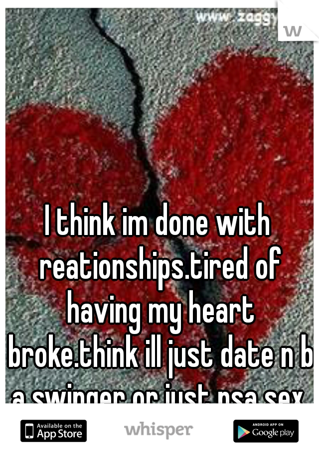 I think im done with reationships.tired of having my heart broke.think ill just date n b a swinger or just nsa sex.