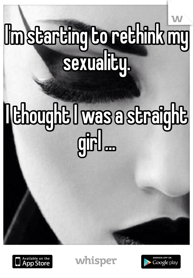 I'm starting to rethink my sexuality.   I thought I was a straight girl ...