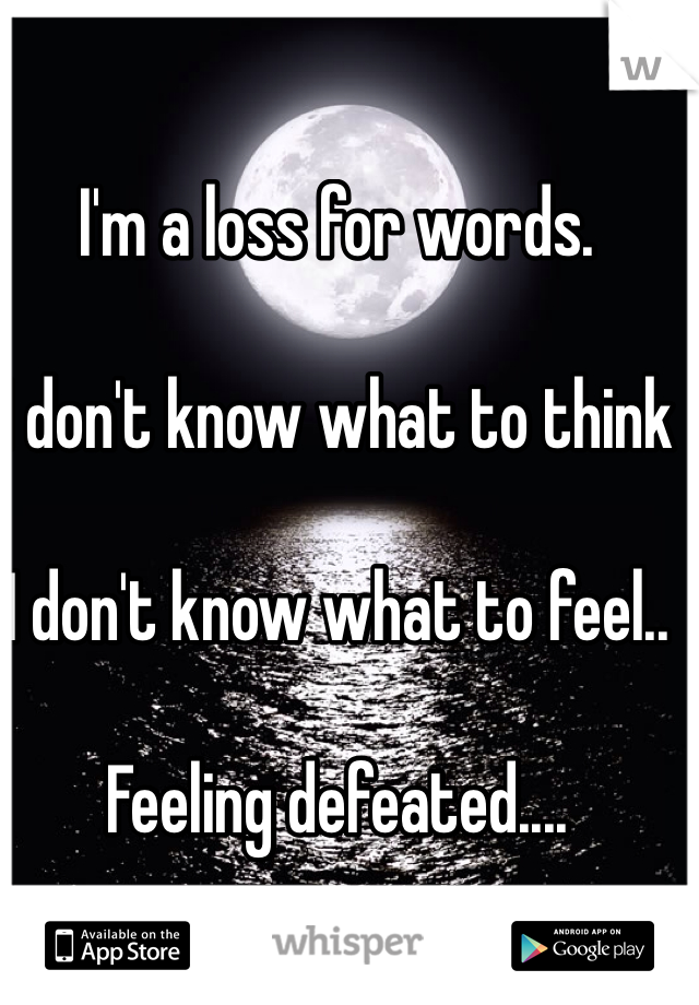 I'm a loss for words.   I don't know what to think    I don't know what to feel..  Feeling defeated....