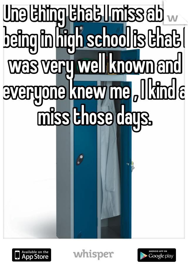 One thing that I miss about being in high school is that I was very well known and everyone knew me , I kind a miss those days.