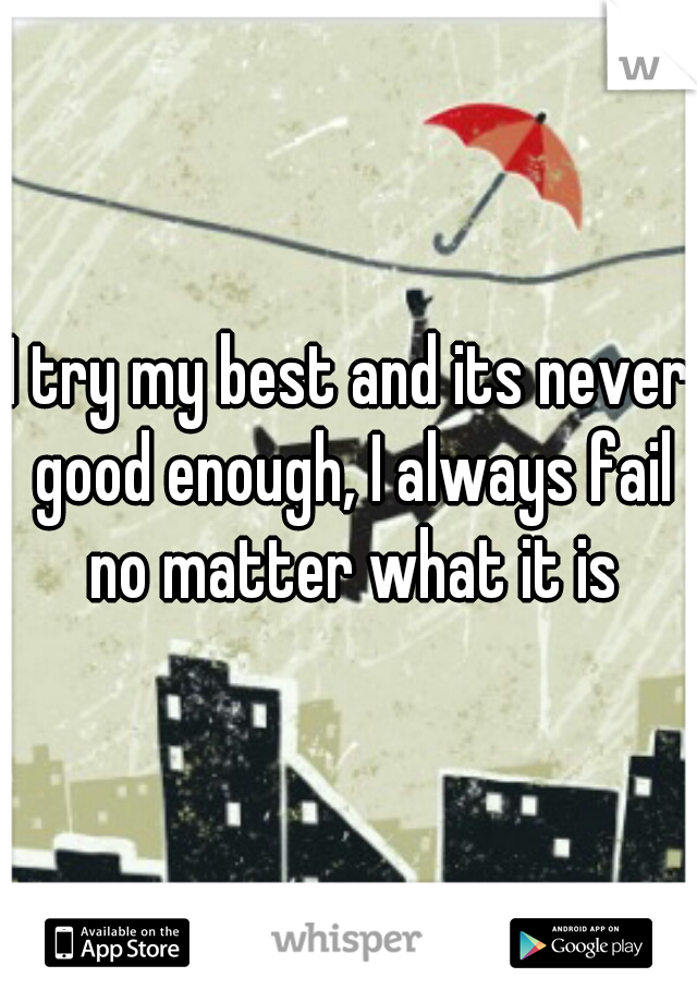 I try my best and its never good enough, I always fail no matter what it is