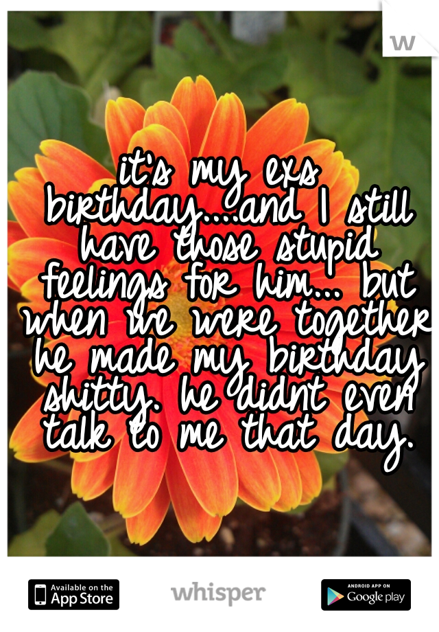 it's my exs birthday....and I still have those stupid feelings for him... but when we were together he made my birthday shitty. he didnt even talk to me that day.