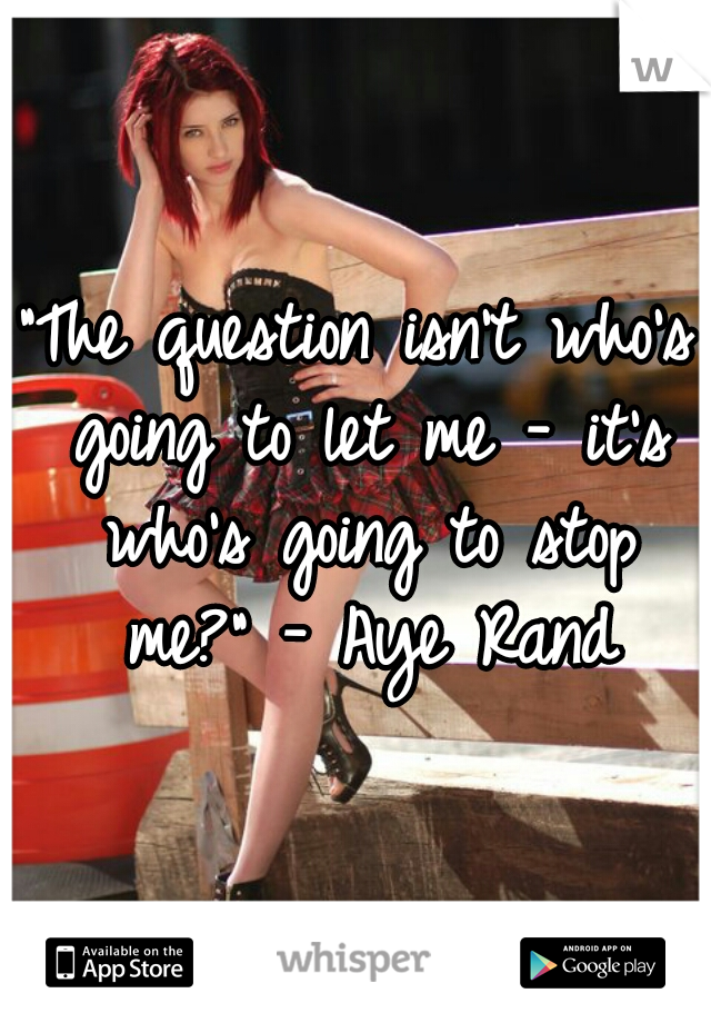 """The question isn't who's going to let me - it's who's going to stop me?"" - Aye Rand"
