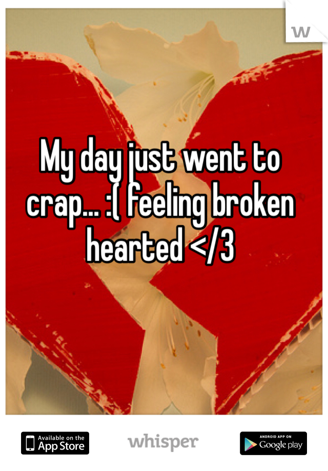 My day just went to crap... :( feeling broken hearted </3