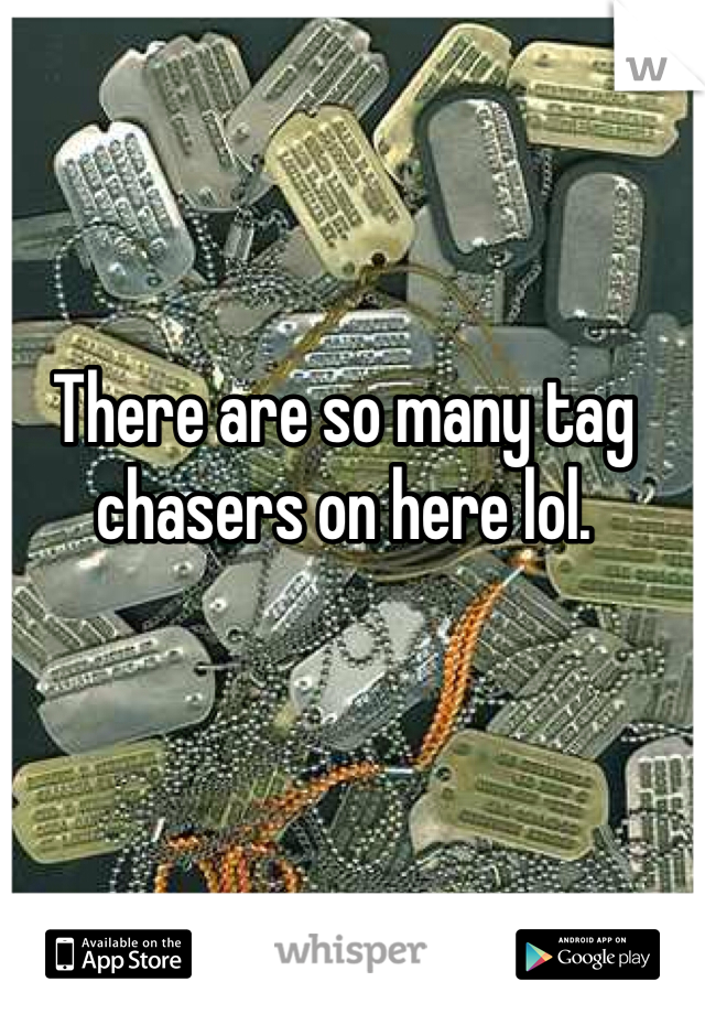 There are so many tag chasers on here lol.