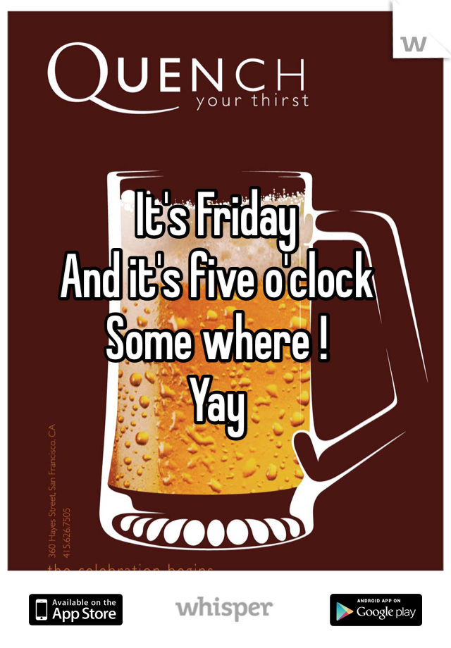 It's Friday And it's five o'clock  Some where ! Yay