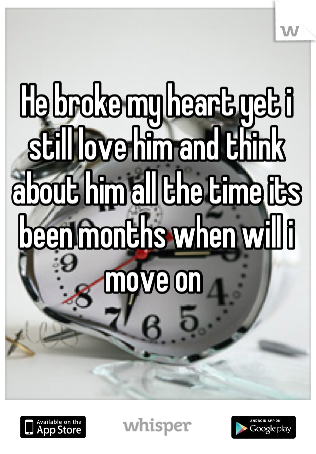 He broke my heart yet i still love him and think about him all the time its been months when will i move on