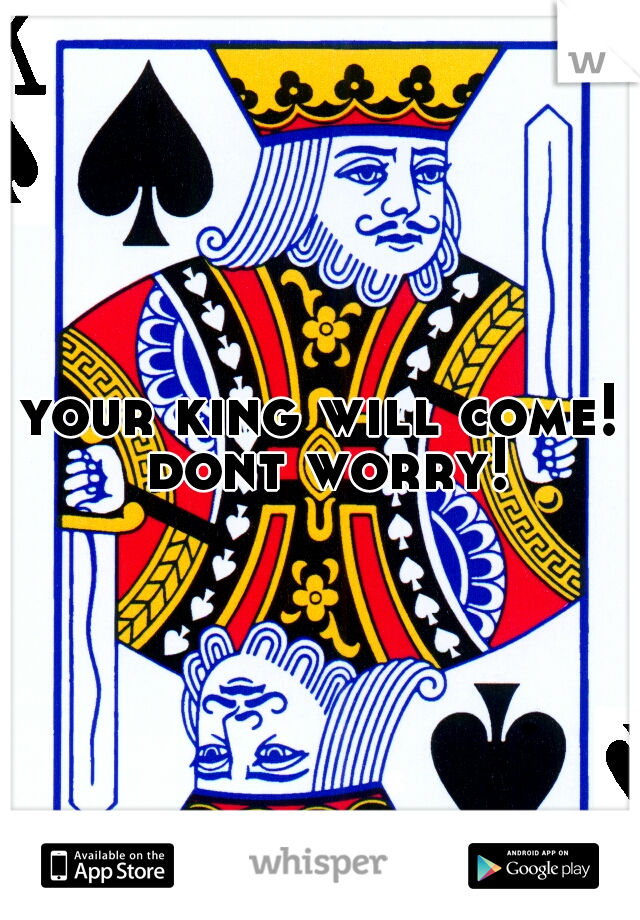 your king will come! dont worry!
