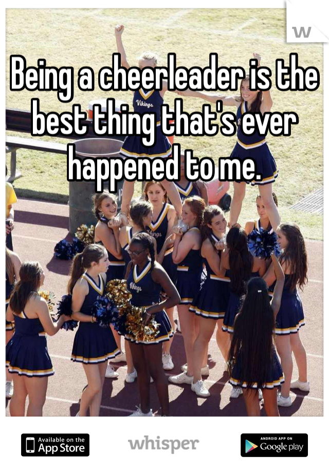 Being a cheerleader is the best thing that's ever happened to me.