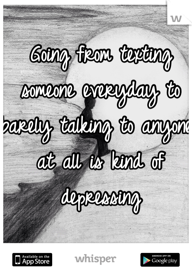 Going from texting someone everyday to barely talking to anyone at all is kind of depressing