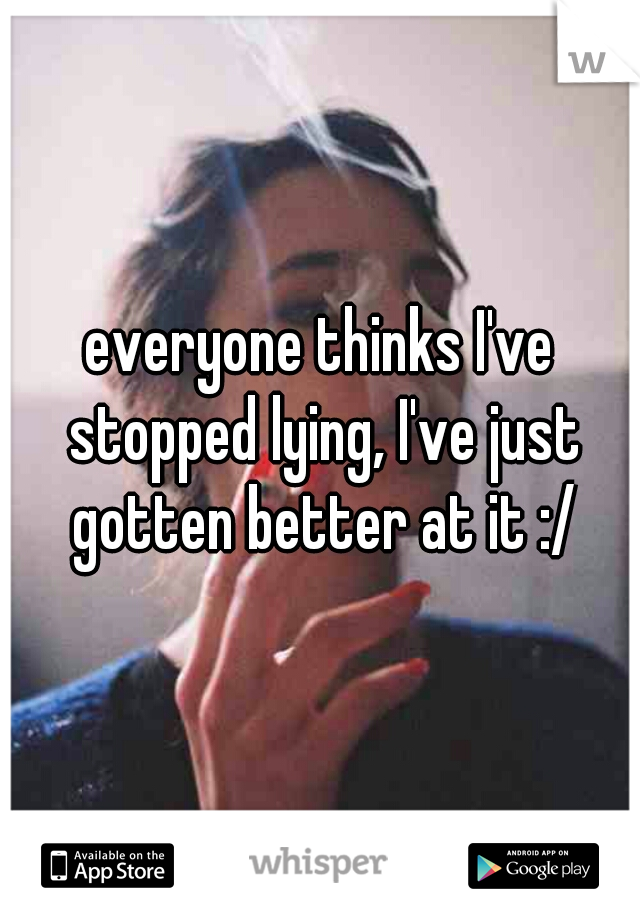 everyone thinks I've stopped lying, I've just gotten better at it :/