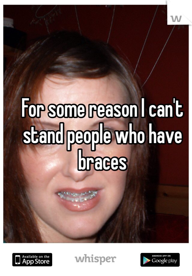 For some reason I can't stand people who have braces