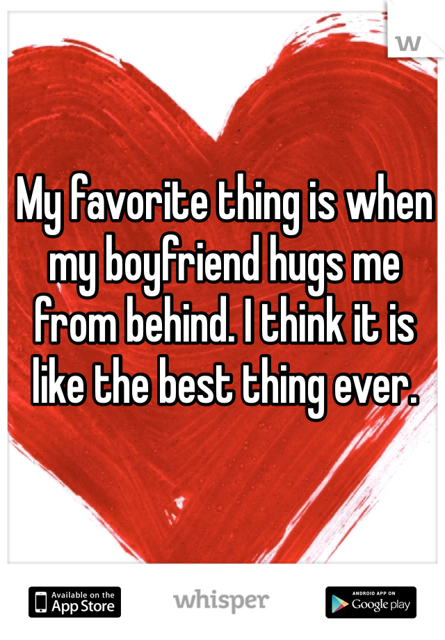 My favorite thing is when my boyfriend hugs me from behind. I think it is like the best thing ever.