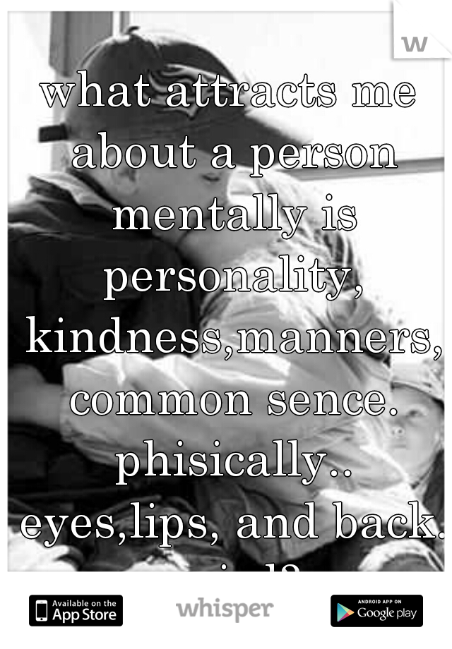 what attracts me about a person mentally is personality, kindness,manners, common sence. phisically.. eyes,lips, and back. weird?