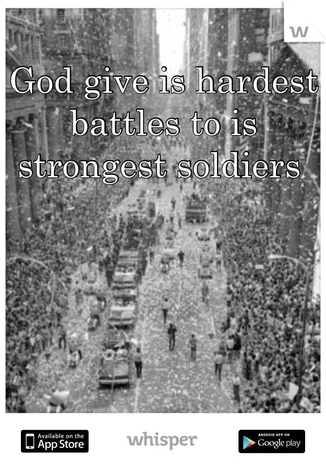 God give is hardest battles to is strongest soldiers