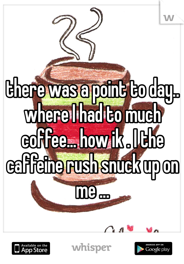 there was a point to day.. where I had to much coffee... how ik . I the caffeine rush snuck up on me ...