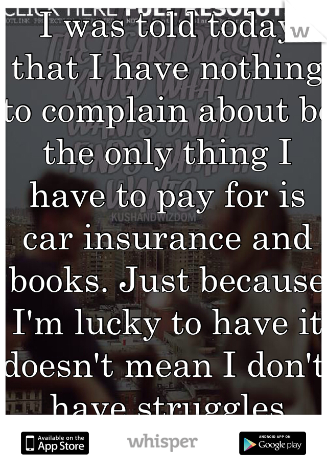 I was told today that I have nothing to complain about bc the only thing I have to pay for is car insurance and books. Just because I'm lucky to have it doesn't mean I don't have struggles