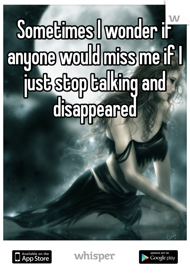 Sometimes I wonder if anyone would miss me if I just stop talking and disappeared