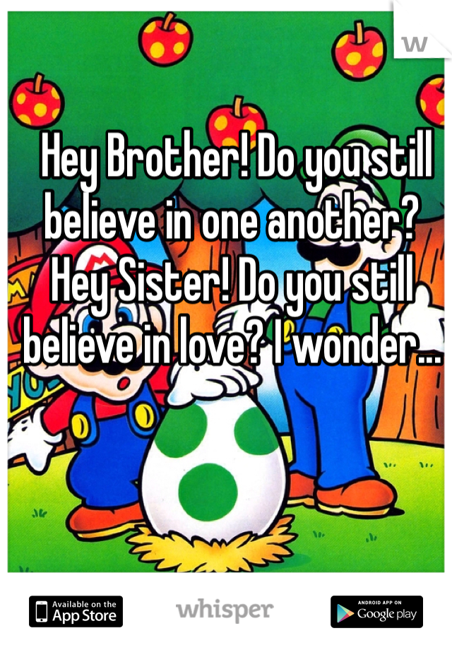 Hey Brother! Do you still believe in one another? Hey Sister! Do you still believe in love? I wonder...