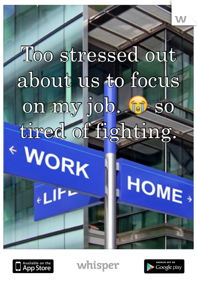 Too stressed out about us to focus on my job. 😭 so tired of fighting.