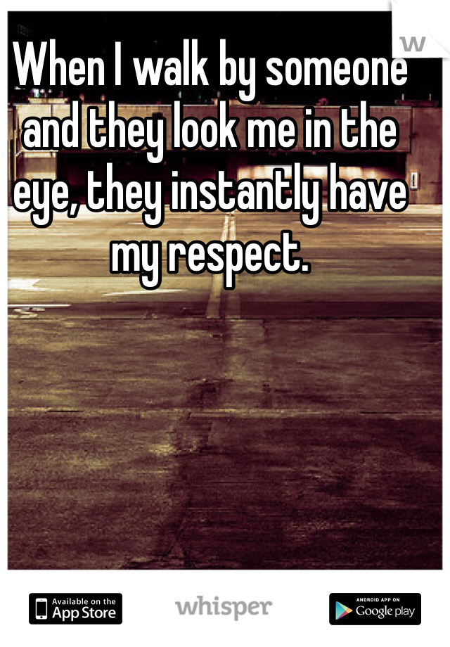 When I walk by someone and they look me in the eye, they instantly have my respect.