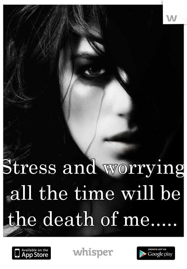 Stress and worrying all the time will be the death of me.....