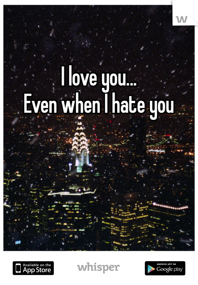 I love you...  Even when I hate you