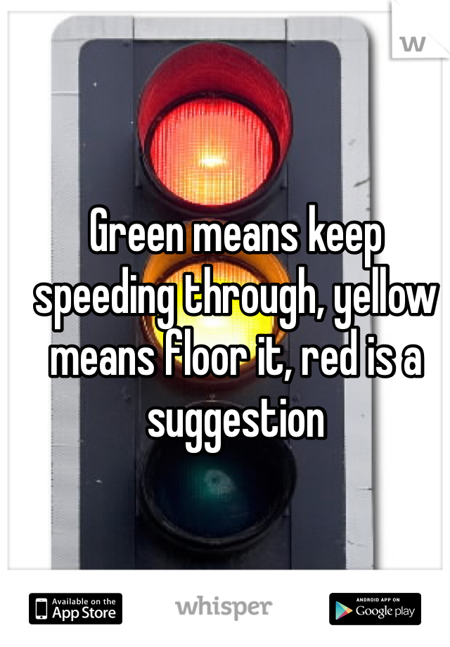 Green means keep speeding through, yellow means floor it, red is a suggestion